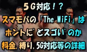 5G対応?-スマモバの『The-WiFi』はホントにどスゴいのか【料金や縛り5G対応詳細】